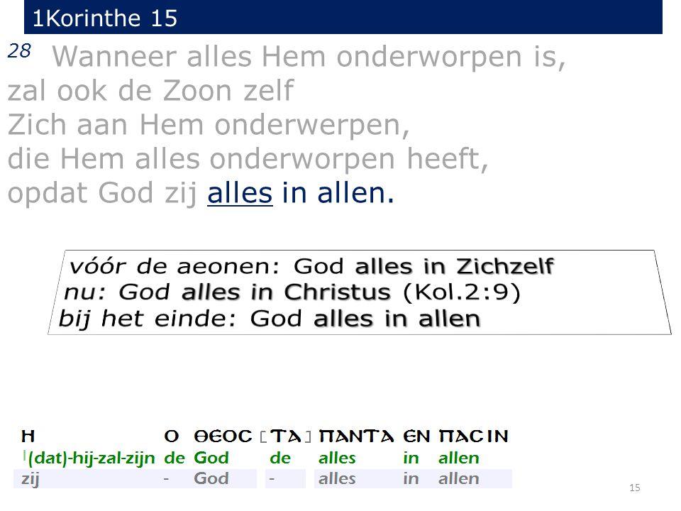 15 28 Wanneer alles Hem onderworpen is, zal ook de Zoon zelf Zich aan Hem onderwerpen, die Hem alles onderworpen heeft, opdat God zij alles in allen.