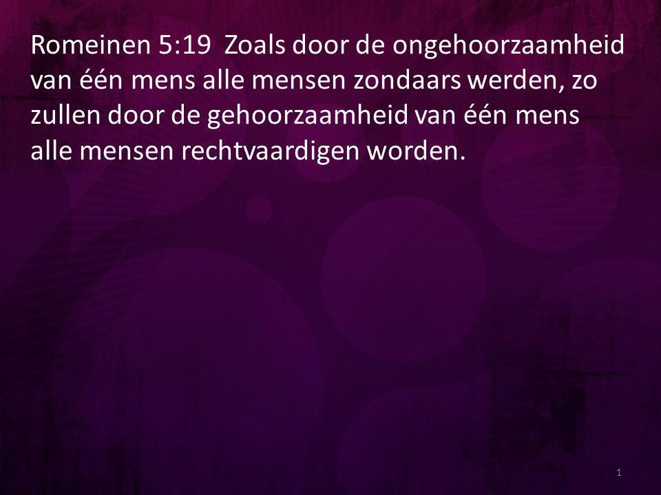 Romeinen 5:19 Zoals door de ongehoorzaamheid van één mens alle mensen zondaars werden, zo zullen door de gehoorzaamheid van één mens alle mensen recht