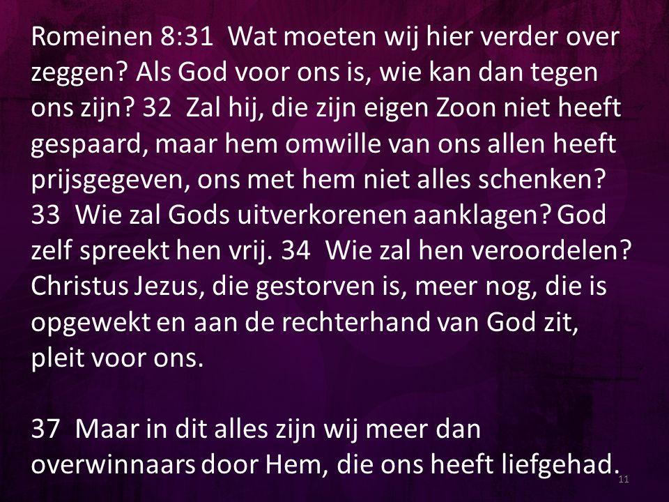 Romeinen 8:31 Wat moeten wij hier verder over zeggen? Als God voor ons is, wie kan dan tegen ons zijn? 32 Zal hij, die zijn eigen Zoon niet heeft gesp