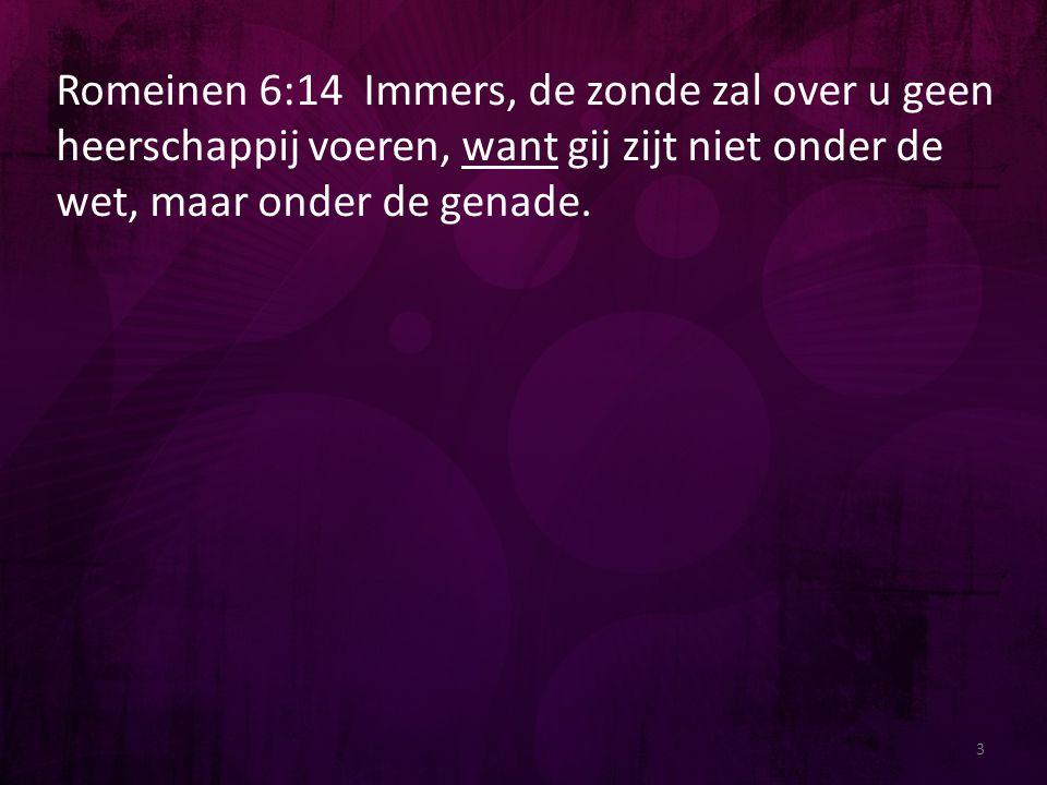 Romeinen 6:14 Immers, de zonde zal over u geen heerschappij voeren, want gij zijt niet onder de wet, maar onder de genade. 3