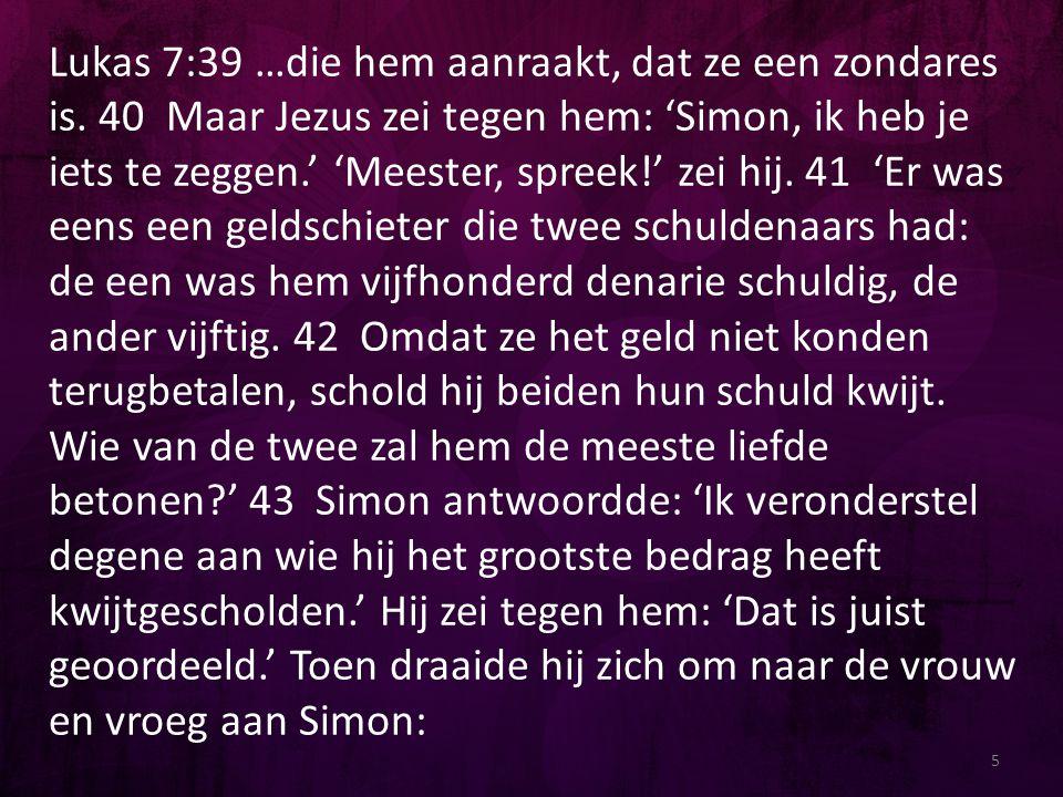 Lukas 7:39 …die hem aanraakt, dat ze een zondares is. 40 Maar Jezus zei tegen hem: 'Simon, ik heb je iets te zeggen.' 'Meester, spreek!' zei hij. 41 '
