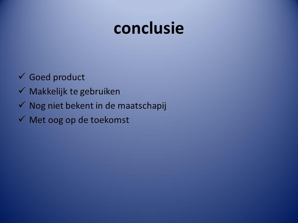 conclusie Goed product Makkelijk te gebruiken Nog niet bekent in de maatschapij Met oog op de toekomst