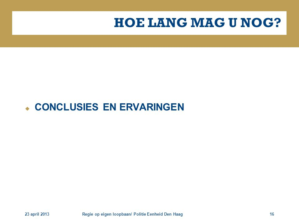 23 april 2013Regie op eigen loopbaan/ Politie Eenheid Den Haag16 HOE LANG MAG U NOG?  CONCLUSIES EN ERVARINGEN