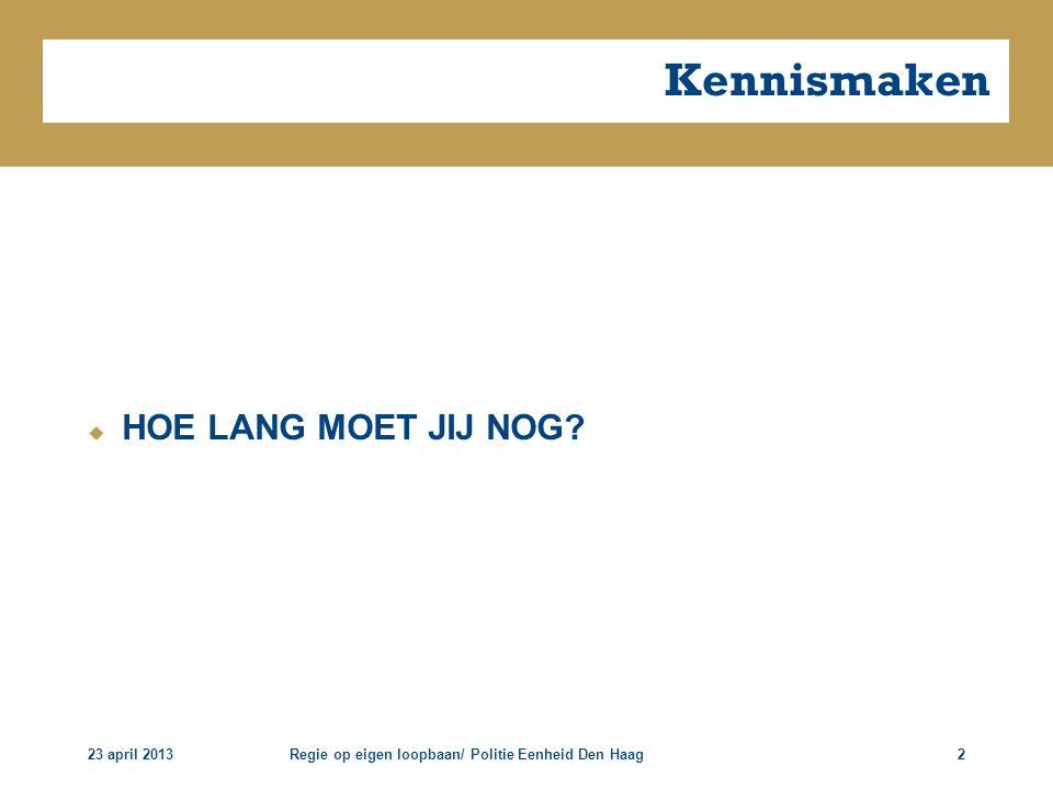 23 april 2013Regie op eigen loopbaan/ Politie Eenheid Den Haag2 Kennismaken  HOE LANG MOET JIJ NOG?
