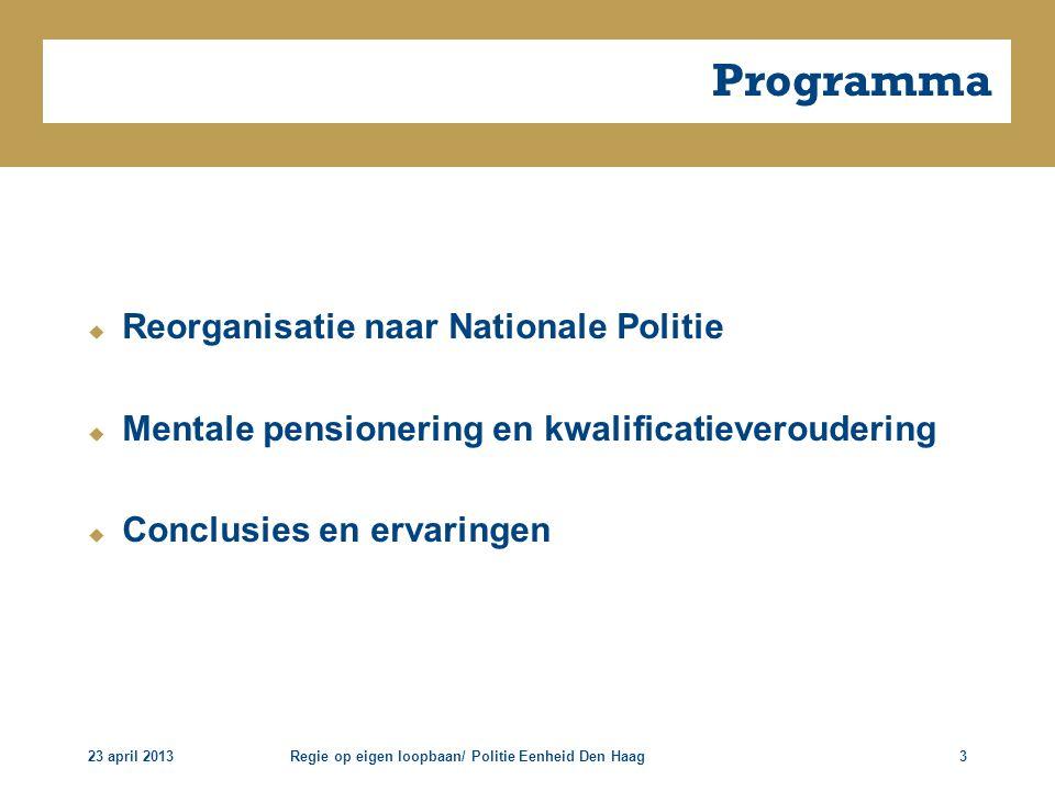 23 april 2013Regie op eigen loopbaan/ Politie Eenheid Den Haag3 Programma  Reorganisatie naar Nationale Politie  Mentale pensionering en kwalificati