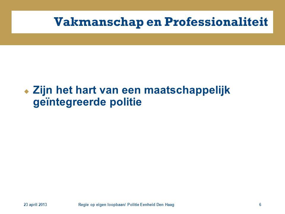 23 april 2013Regie op eigen loopbaan/ Politie Eenheid Den Haag6 Vakmanschap en Professionaliteit  Zijn het hart van een maatschappelijk geïntegreerde