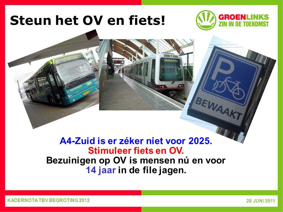 28 JUNI 2011 KADERNOTA TBV BEGROTING 2012 Steun het OV en fiets! A4-Zuid is er zéker niet voor 2025. Stimuleer fiets en OV. Bezuinigen op OV is mensen