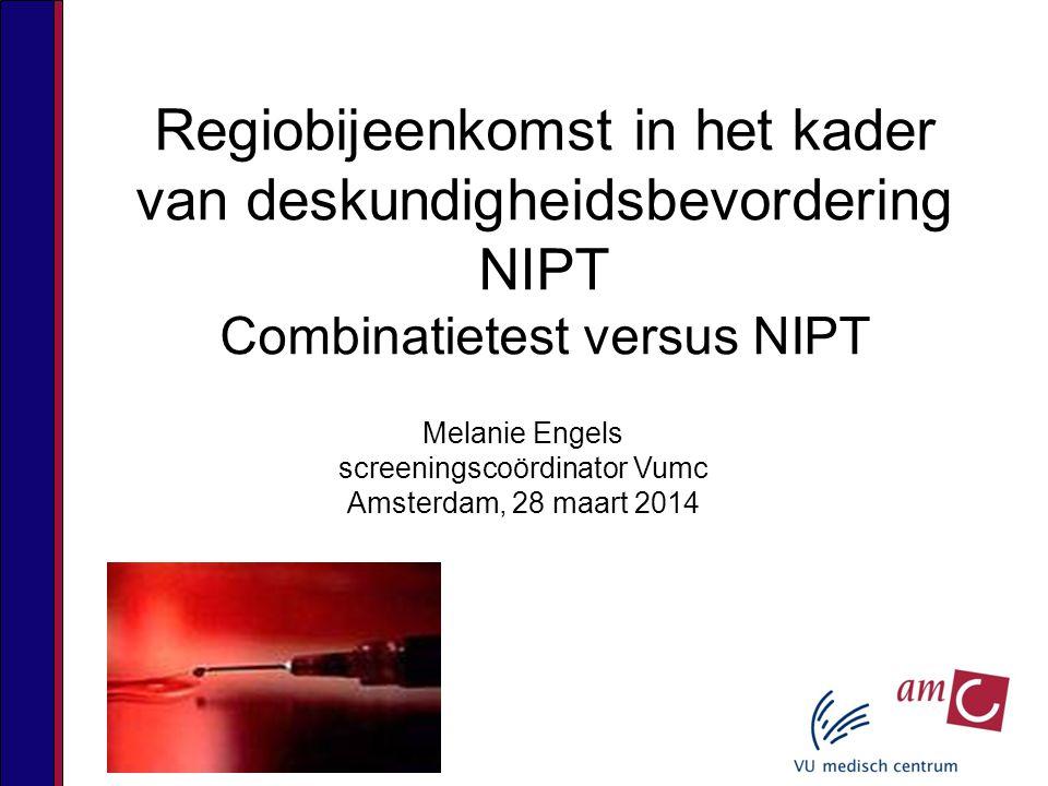 Regiobijeenkomst in het kader van deskundigheidsbevordering NIPT Combinatietest versus NIPT Melanie Engels screeningscoördinator Vumc Amsterdam, 28 maart 2014