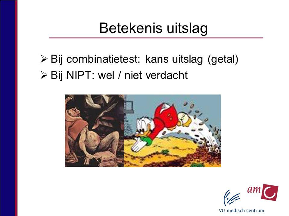  Bij combinatietest: kans uitslag (getal)  Bij NIPT: wel / niet verdacht Betekenis uitslag