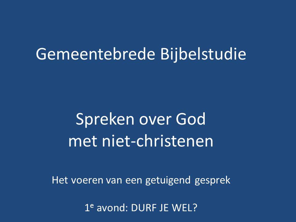 Gemeentebrede Bijbelstudie Spreken over God met niet-christenen Het voeren van een getuigend gesprek 1 e avond: DURF JE WEL