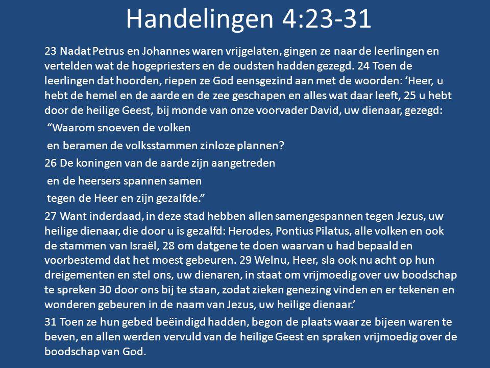 Handelingen 4:23-31 23 Nadat Petrus en Johannes waren vrijgelaten, gingen ze naar de leerlingen en vertelden wat de hogepriesters en de oudsten hadden gezegd.