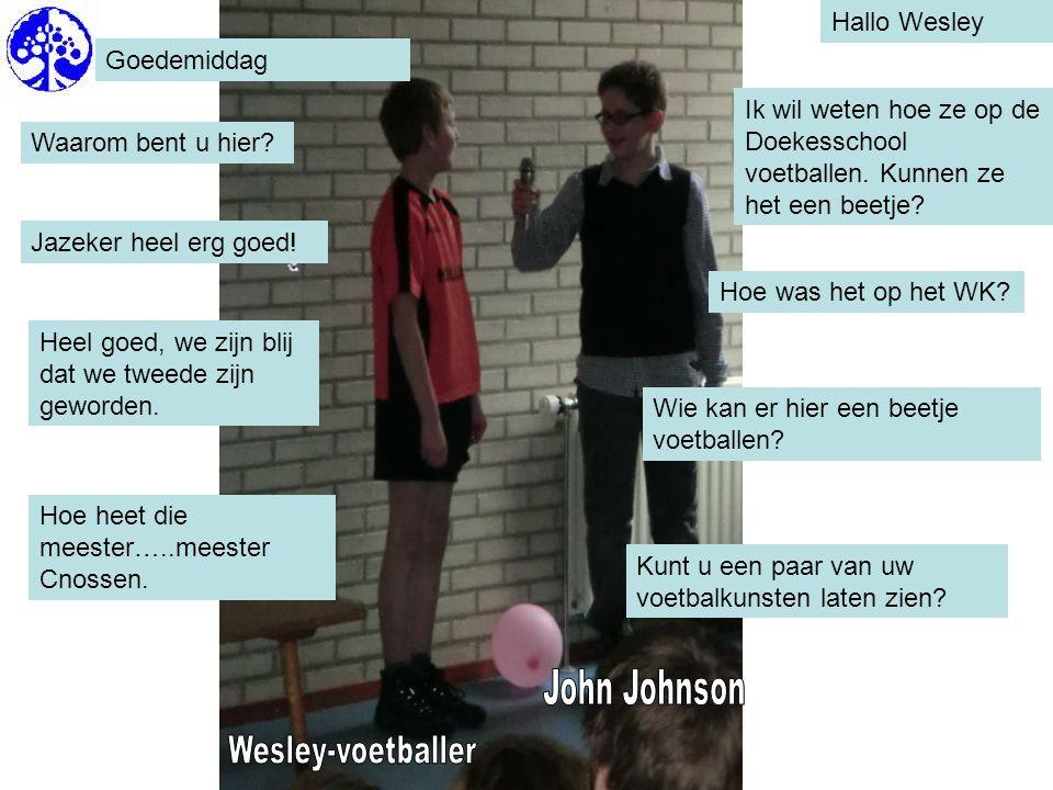 Hallo Wesley Goedemiddag Waarom bent u hier? Ik wil weten hoe ze op de Doekesschool voetballen. Kunnen ze het een beetje? Jazeker heel erg goed! Hoe w