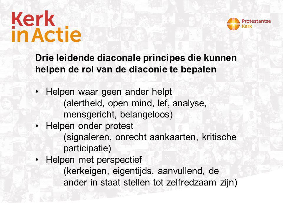 Drie leidende diaconale principes die kunnen helpen de rol van de diaconie te bepalen Helpen waar geen ander helpt (alertheid, open mind, lef, analyse