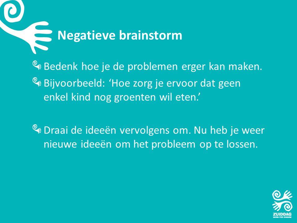 Negatieve brainstorm Bedenk hoe je de problemen erger kan maken. Bijvoorbeeld: 'Hoe zorg je ervoor dat geen enkel kind nog groenten wil eten.' Draai d