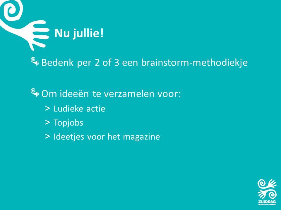 Nu jullie! Bedenk per 2 of 3 een brainstorm-methodiekje Om ideeën te verzamelen voor: >Ludieke actie >Topjobs >Ideetjes voor het magazine