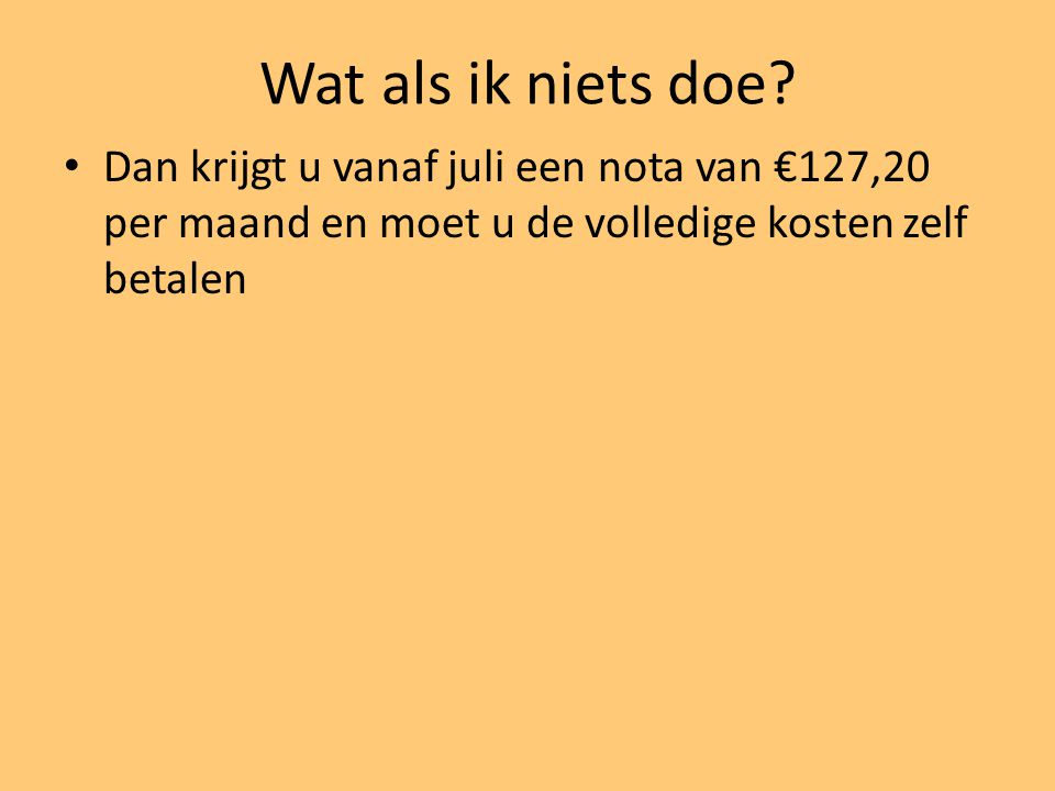 Wat als ik niets doe? Dan krijgt u vanaf juli een nota van €127,20 per maand en moet u de volledige kosten zelf betalen