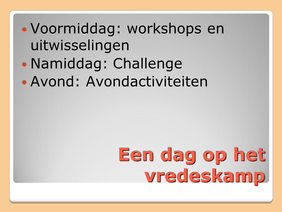 Een dag op het vredeskamp Voormiddag: workshops en uitwisselingen Namiddag: Challenge Avond: Avondactiviteiten