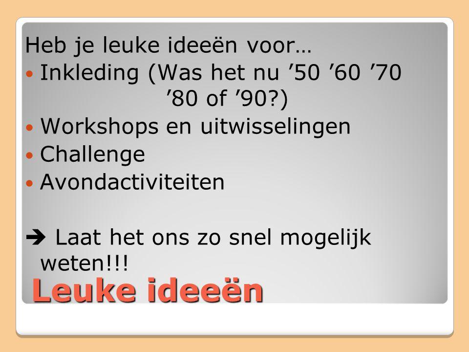 Leuke ideeën Heb je leuke ideeën voor… Inkleding (Was het nu '50 '60 '70 '80 of '90 ) Workshops en uitwisselingen Challenge Avondactiviteiten  Laat het ons zo snel mogelijk weten!!!