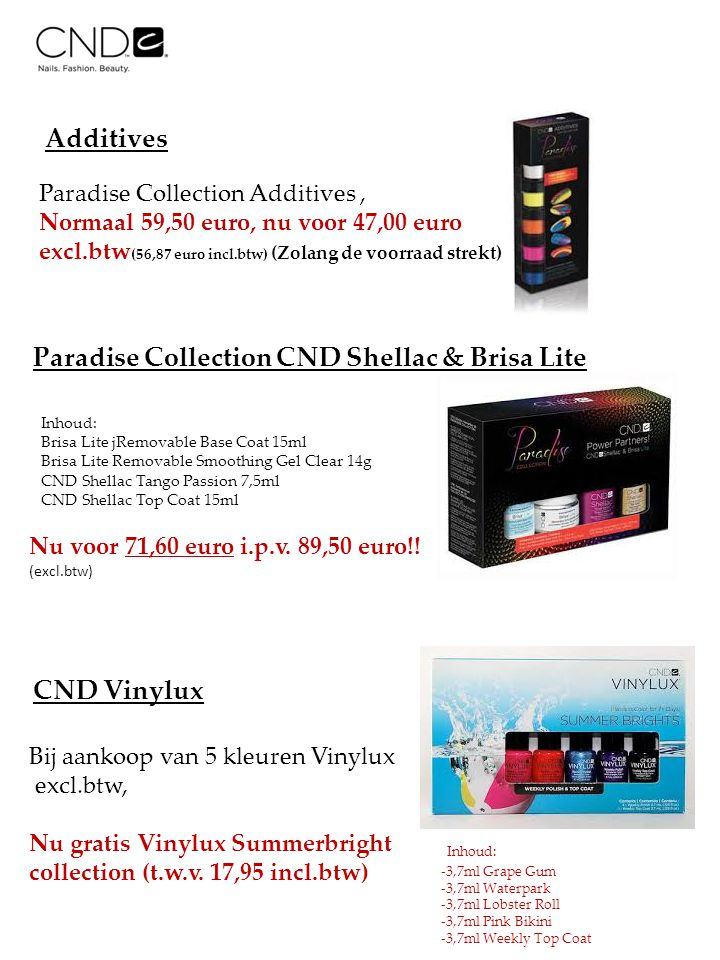 Additives Paradise Collection Additives, Normaal 59,50 euro, nu voor 47,00 euro excl.btw (56,87 euro incl.btw) (Zolang de voorraad strekt) Paradise Collection CND Shellac & Brisa Lite Inhoud: Brisa Lite jRemovable Base Coat 15ml Brisa Lite Removable Smoothing Gel Clear 14g CND Shellac Tango Passion 7,5ml CND Shellac Top Coat 15ml Nu voor 71,60 euro i.p.v.