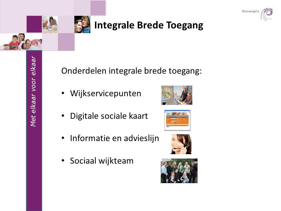 Integrale Brede Toegang Onderdelen integrale brede toegang: Wijkservicepunten Digitale sociale kaart Informatie en advieslijn Sociaal wijkteam Met elkaar voor elkaar