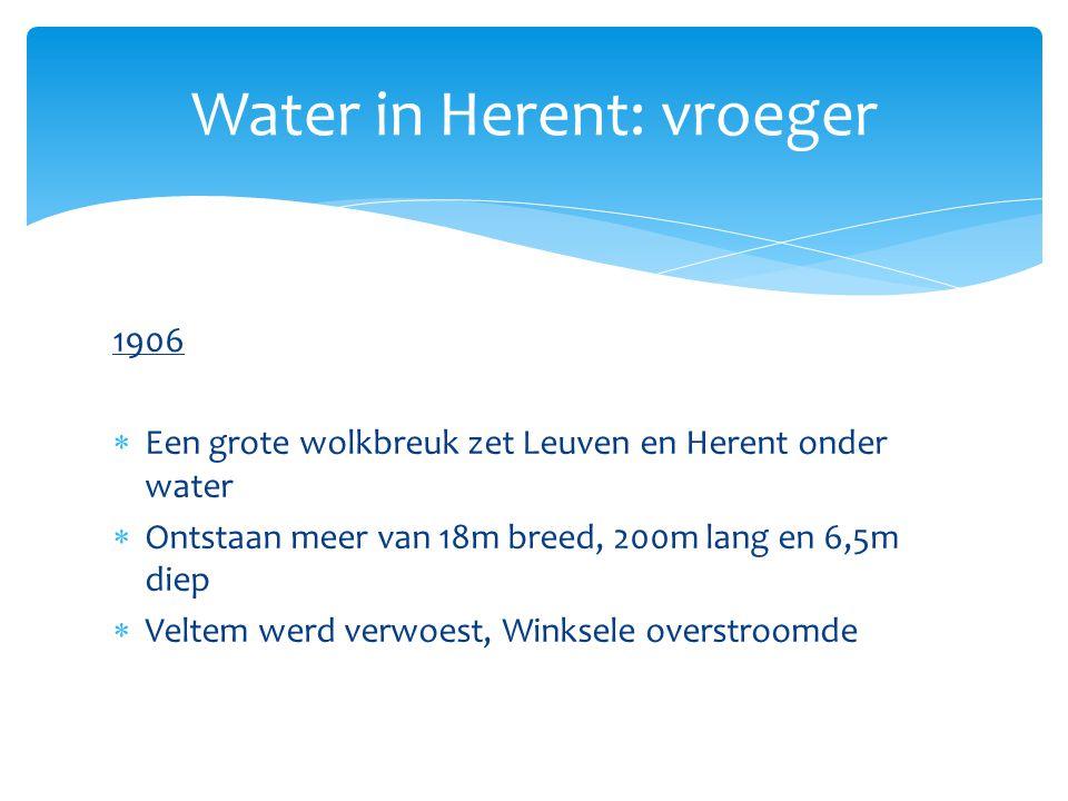 1906  Een grote wolkbreuk zet Leuven en Herent onder water  Ontstaan meer van 18m breed, 200m lang en 6,5m diep  Veltem werd verwoest, Winksele ove