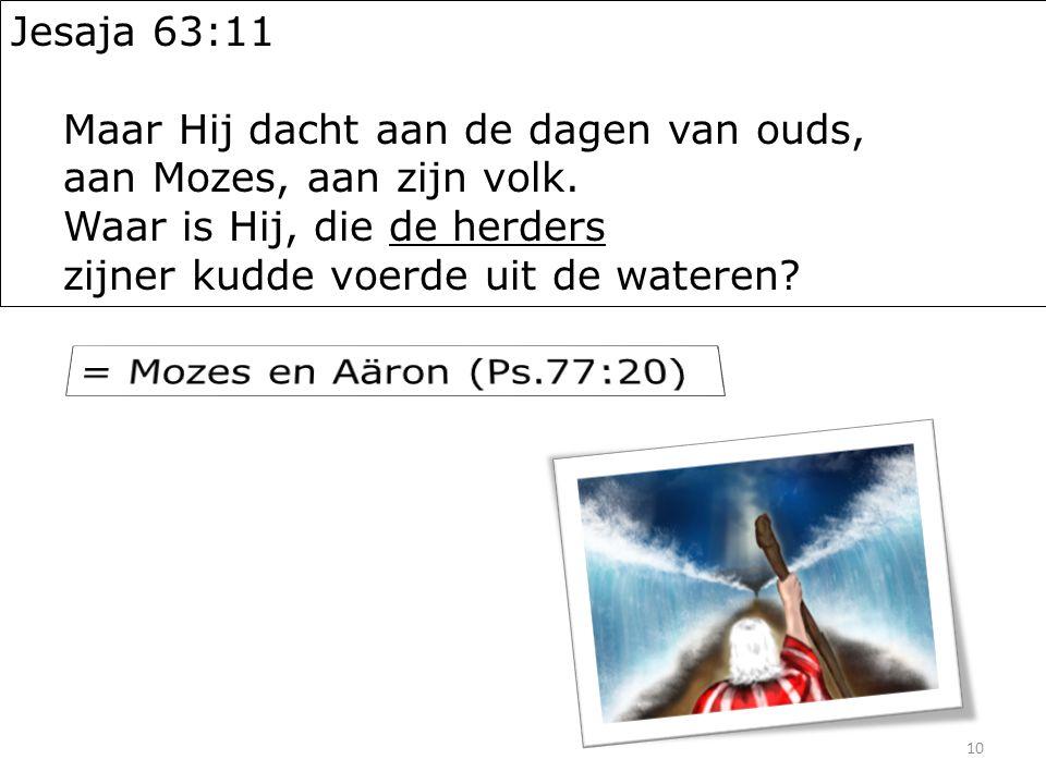 10 Jesaja 63:11 Maar Hij dacht aan de dagen van ouds, aan Mozes, aan zijn volk.