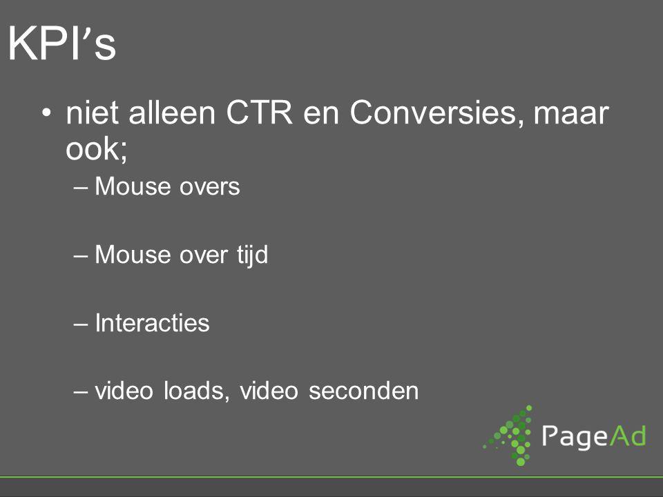 KPI ' s niet alleen CTR en Conversies, maar ook; –Mouse overs –Mouse over tijd –Interacties –video loads, video seconden