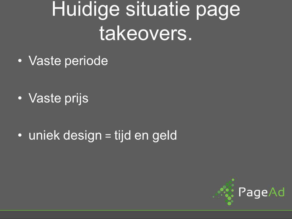 Huidige situatie page takeovers. Vaste periode Vaste prijs uniek design = tijd en geld