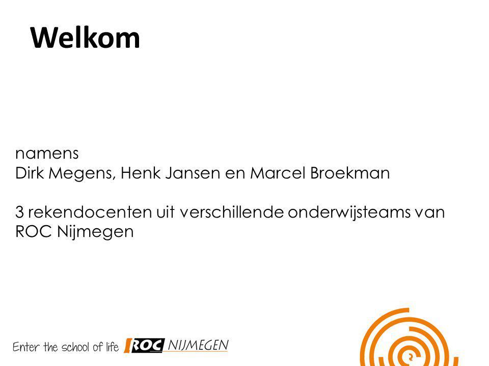 Welkom namens Dirk Megens, Henk Jansen en Marcel Broekman 3 rekendocenten uit verschillende onderwijsteams van ROC Nijmegen Welkom