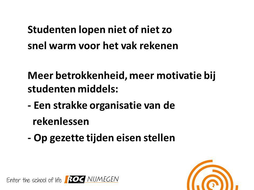 Studenten lopen niet of niet zo snel warm voor het vak rekenen Meer betrokkenheid, meer motivatie bij studenten middels: - Een strakke organisatie van