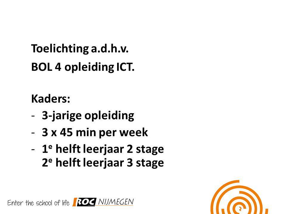 Toelichting a.d.h.v. BOL 4 opleiding ICT. Kaders: -3-jarige opleiding -3 x 45 min per week -1 e helft leerjaar 2 stage 2 e helft leerjaar 3 stage