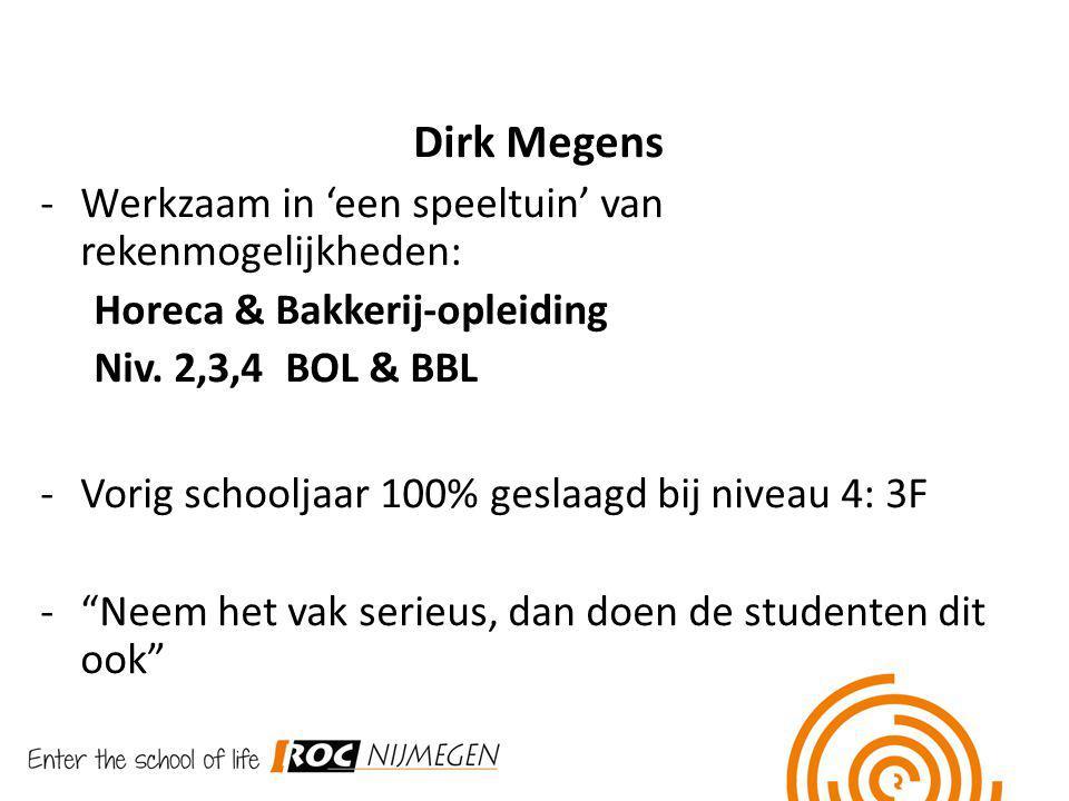 Dirk Megens -Werkzaam in 'een speeltuin' van rekenmogelijkheden: Horeca & Bakkerij-opleiding Niv. 2,3,4 BOL & BBL -Vorig schooljaar 100% geslaagd bij
