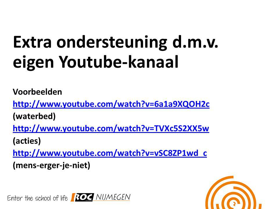 Extra ondersteuning d.m.v. eigen Youtube-kanaal Voorbeelden http://www.youtube.com/watch?v=6a1a9XQOH2c (waterbed) http://www.youtube.com/watch?v=TVXc5