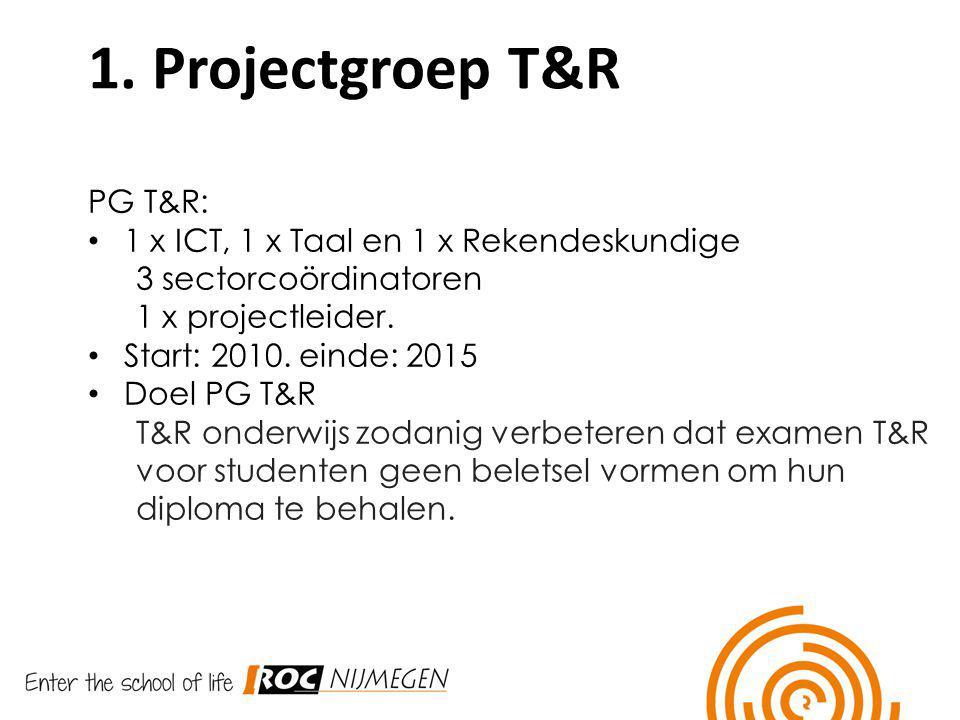 1. Projectgroep T&R PG T&R: 1 x ICT, 1 x Taal en 1 x Rekendeskundige 3 sectorcoördinatoren 1 x projectleider. Start: 2010. einde: 2015 Doel PG T&R T&R