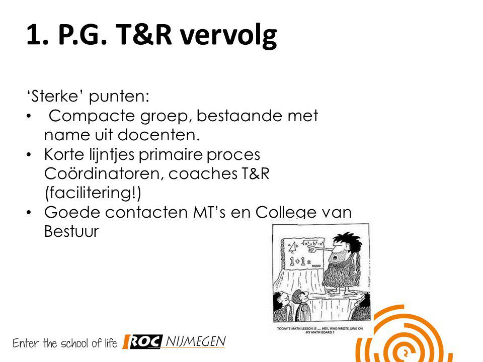 1. P.G. T&R vervolg 'Sterke' punten: Compacte groep, bestaande met name uit docenten. Korte lijntjes primaire proces Coördinatoren, coaches T&R (facil