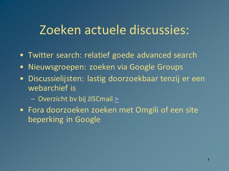 5 Zoeken actuele discussies: Twitter search: relatief goede advanced search Nieuwsgroepen: zoeken via Google Groups Discussielijsten: lastig doorzoekbaar tenzij er een webarchief is –Overzicht bv bij JISCmail >> Fora doorzoeken zoeken met Omgili of een site beperking in Google