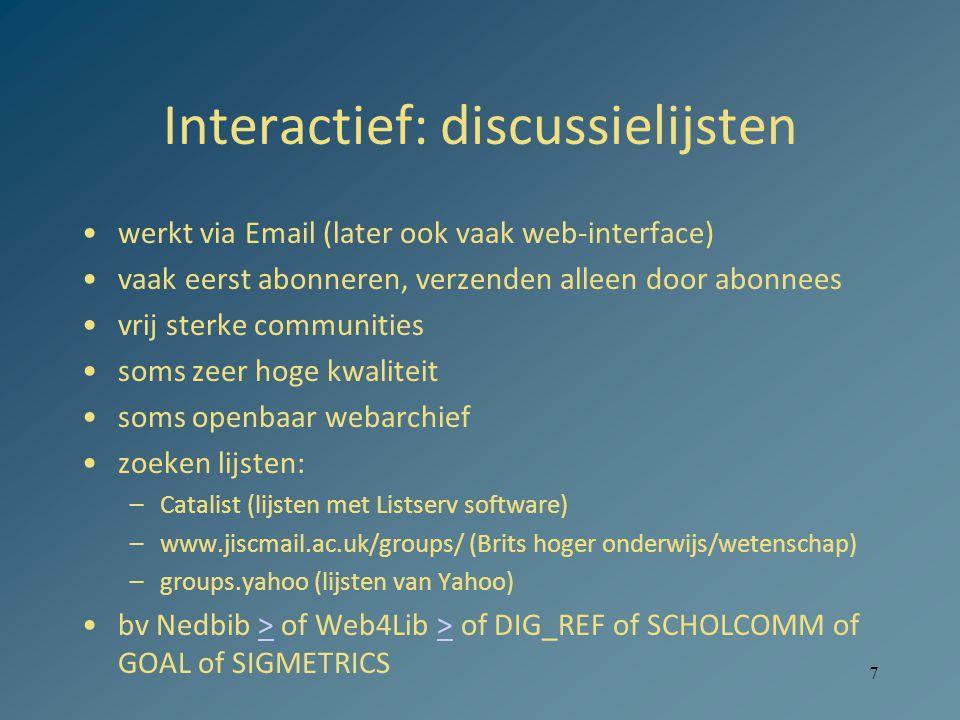 7 Interactief: discussielijsten werkt via Email (later ook vaak web-interface) vaak eerst abonneren, verzenden alleen door abonnees vrij sterke communities soms zeer hoge kwaliteit soms openbaar webarchief zoeken lijsten: –Catalist (lijsten met Listserv software) –www.jiscmail.ac.uk/groups/ (Brits hoger onderwijs/wetenschap) –groups.yahoo (lijsten van Yahoo) bv Nedbib > of Web4Lib > of DIG_REF of SCHOLCOMM of GOAL of SIGMETRICS>