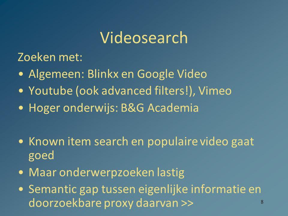 8 Videosearch Zoeken met: Algemeen: Blinkx en Google Video Youtube (ook advanced filters!), Vimeo Hoger onderwijs: B&G Academia Known item search en populaire video gaat goed Maar onderwerpzoeken lastig Semantic gap tussen eigenlijke informatie en doorzoekbare proxy daarvan >>
