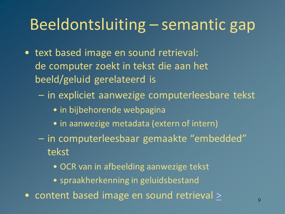 Beeldontsluiting – semantic gap text based image en sound retrieval: de computer zoekt in tekst die aan het beeld/geluid gerelateerd is –in expliciet aanwezige computerleesbare tekst in bijbehorende webpagina in aanwezige metadata (extern of intern) –in computerleesbaar gemaakte embedded tekst OCR van in afbeelding aanwezige tekst spraakherkenning in geluidsbestand content based image en sound retrieval >> 9