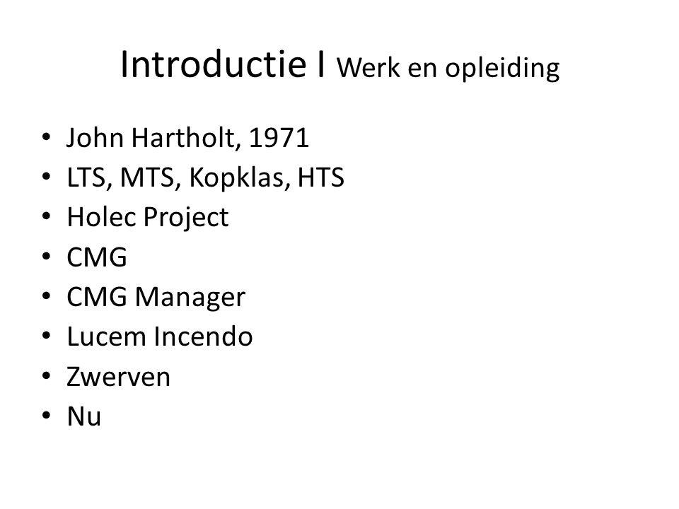 Introductie I Werk en opleiding John Hartholt, 1971 LTS, MTS, Kopklas, HTS Holec Project CMG CMG Manager Lucem Incendo Zwerven Nu