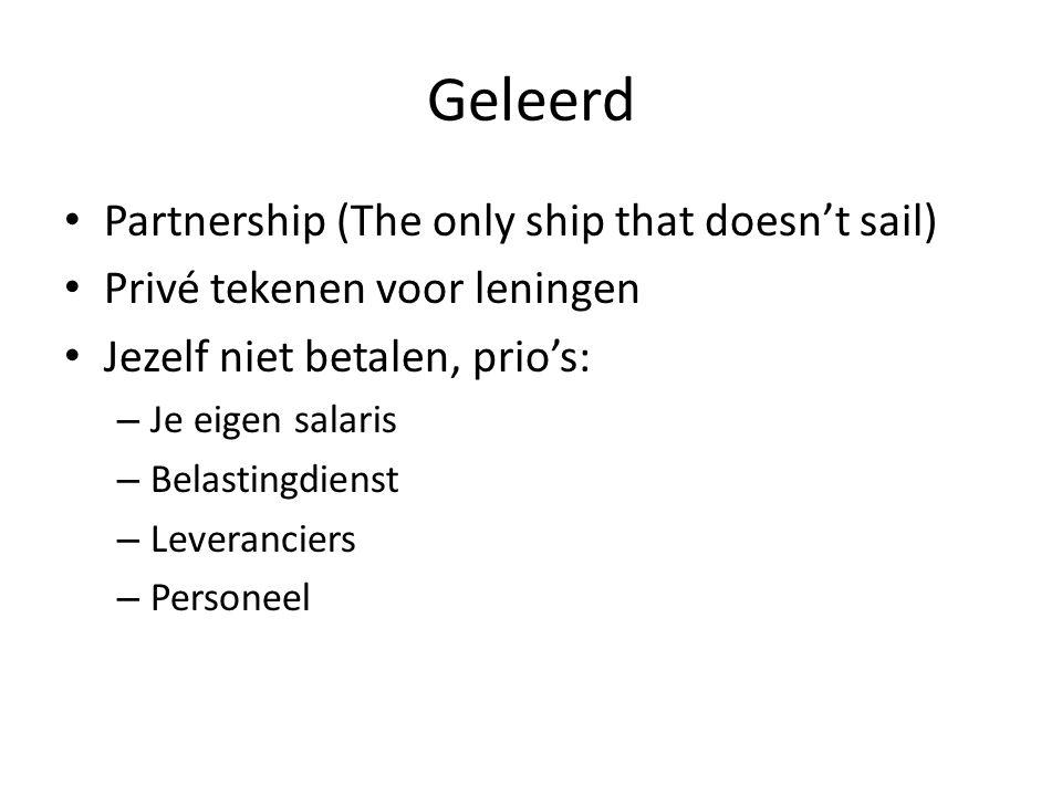 Geleerd Partnership (The only ship that doesn't sail) Privé tekenen voor leningen Jezelf niet betalen, prio's: – Je eigen salaris – Belastingdienst – Leveranciers – Personeel