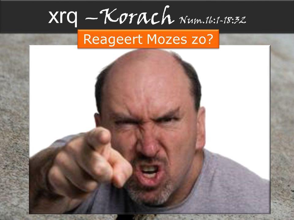 xrq –Korach Num.16:1-18:32 Reageert Mozes zo?