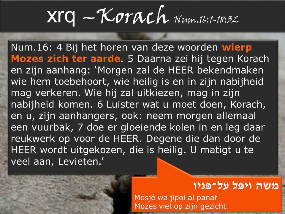 xrq –Korach Num.16:1-18:32 Num.16: 4 Bij het horen van deze woorden wierp Mozes zich ter aarde.