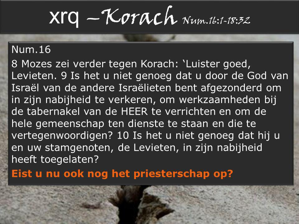 xrq –Korach Num.16:1-18:32 Num.16 8 Mozes zei verder tegen Korach: 'Luister goed, Levieten.