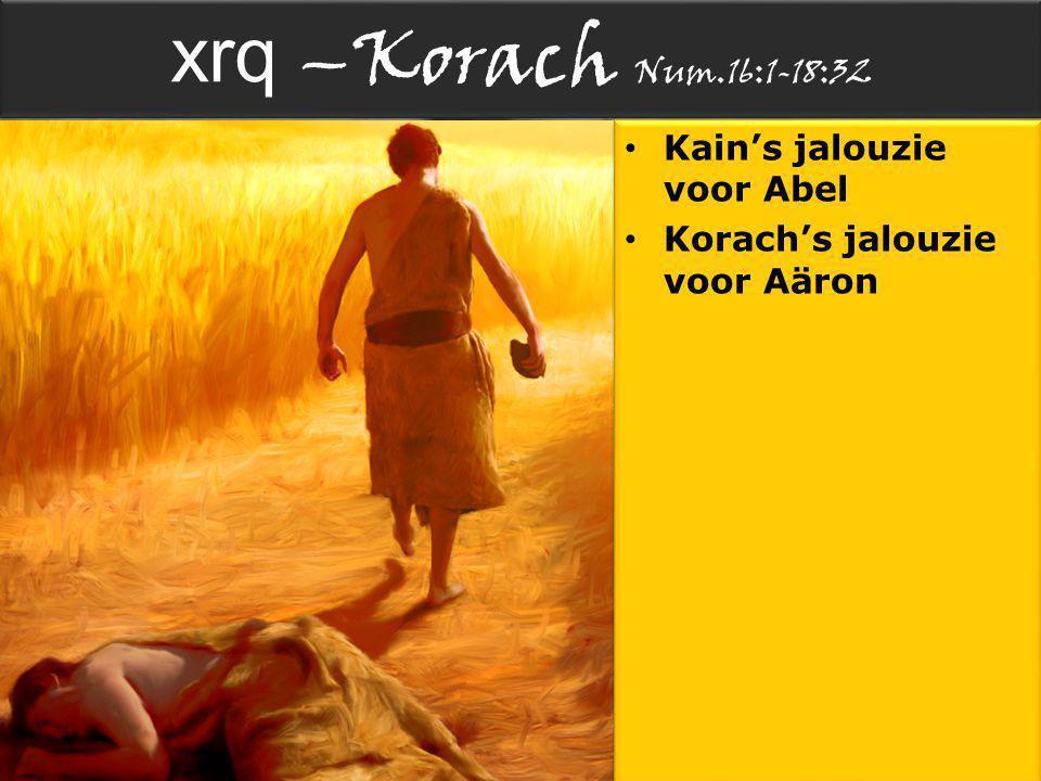 xrq –Korach Num.16:1-18:32 Kain's jalouzie voor Abel Korach's jalouzie voor Aäron Kain's jalouzie voor Abel Korach's jalouzie voor Aäron