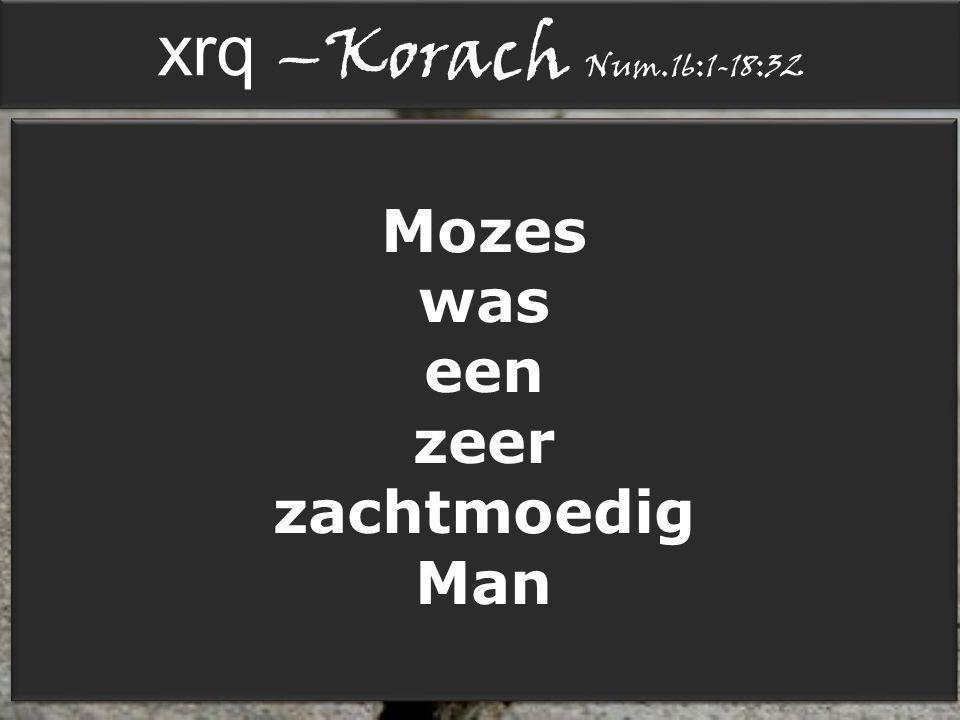 xrq –Korach Num.16:1-18:32 Num.11:14 Ik alleen kan de zorg voor dit gehele volk niet dragen: dat is mij te zwaar.