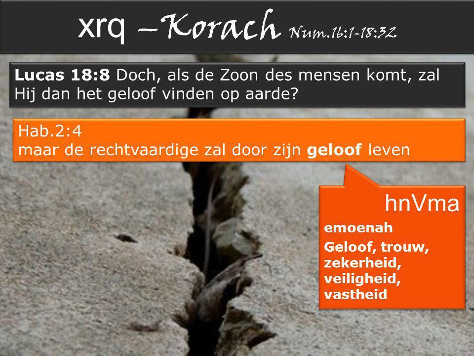 xrq –Korach Num.16:1-18:32 Lucas 18:8 Doch, als de Zoon des mensen komt, zal Hij dan het geloof vinden op aarde.