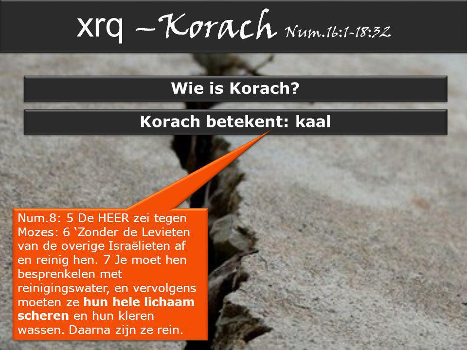 xrq –Korach Num.16:1-18:32 Wie is Korach.