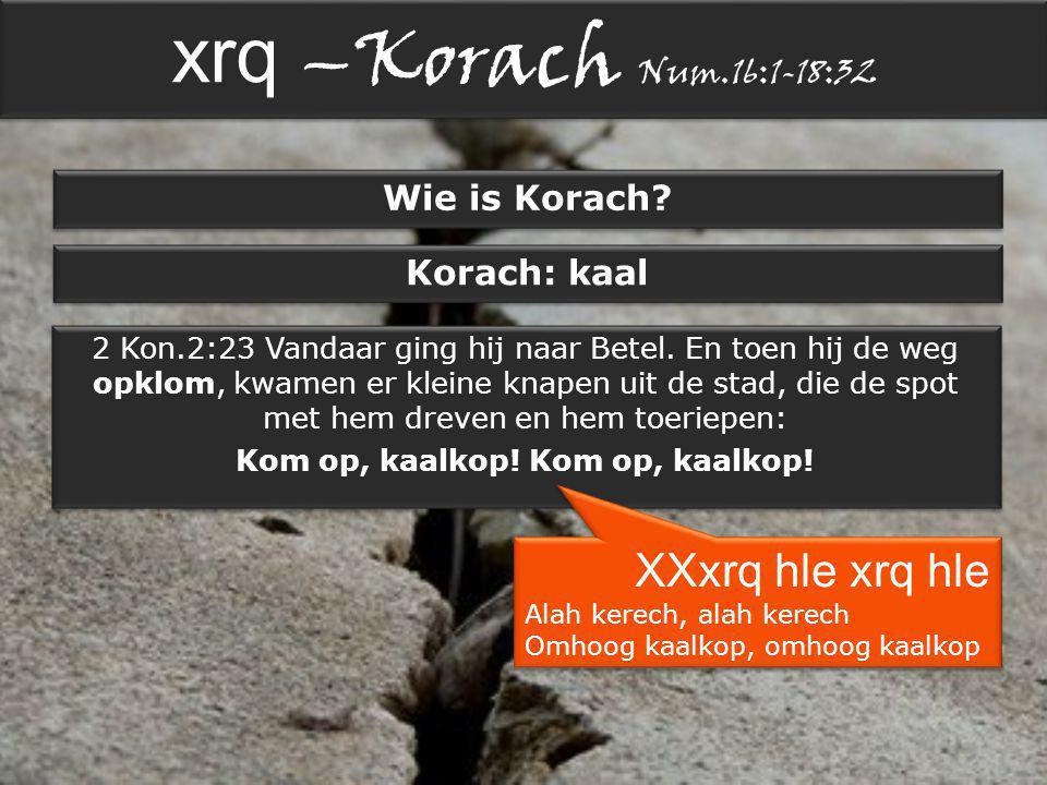 xrq –Korach Num.16:1-18:32 Wie is Korach. Korach: kaal 2 Kon.2:23 Vandaar ging hij naar Betel.