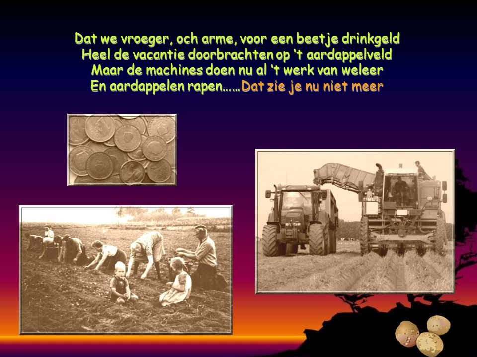 Dat we vroeger, och arme, voor een beetje drinkgeld Heel de vacantie doorbrachten op 't aardappelveld Maar de machines doen nu al 't werk van weleer En aardappelen rapen……Dat rapen……Dat zie je nu niet meer